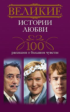 Неустановленный автор - Великие истории любви. 100 рассказов о большом чувстве