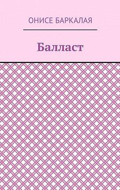 Онисе Баркалая - Балласт. Рассказы, миниатюры