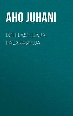 Juhani Aho - Lohilastuja ja kalakaskuja
