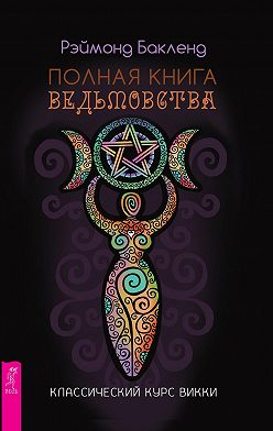 Рэймонд Бакленд - Полная книга ведьмовства. Классический курс Викки