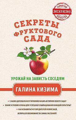 Галина Кизима - Секреты фруктового сада. Урожай на зависть соседям