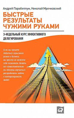 Николай Мрочковский - Быстрые результаты чужими руками: 3-недельный курс эффективного делегирования