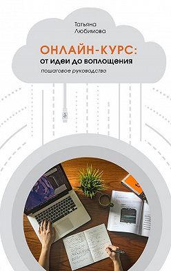 Т. Любимова - Онлайн-курс: от идеи до воплощения. Пошаговое руководство