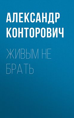 Александр Конторович - Живым не брать