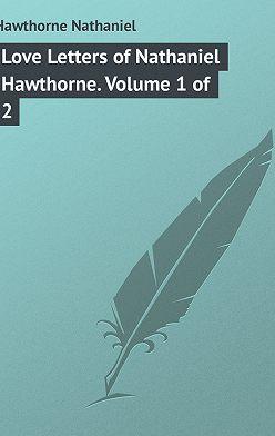 Натаниель Готорн - Love Letters of Nathaniel Hawthorne. Volume 1 of 2