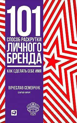 Вячеслав Семенчук - 101 способ раскрутки личного бренда. Как сделать себе имя