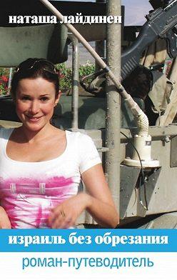 Наталья Лайдинен - Израиль без обрезания. Роман-путеводитель