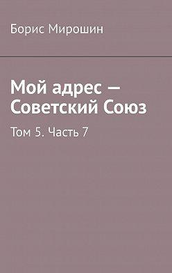 Борис Мирошин - Мой адрес– Советский Союз. Том 5.Часть7