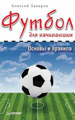 Алексей Заваров - Футбол для начинающих. Основы и правила