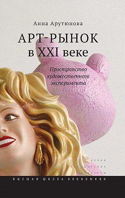 Анна Арутюнова - Арт-рынок в XXI веке. Пространство художественного эксперимента