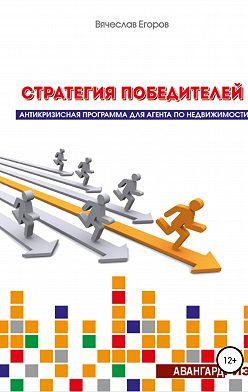 Вячеслав Егоров - Стратегия победителей. Антикризисная программа для агента по недвижимости
