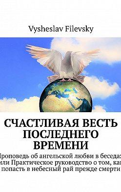 Vysheslav Filevsky - Счастливая весть последнего времени. Проповедь об ангельской любви в беседах, или Практическое руководство о том, как попасть в небесный рай прежде смерти