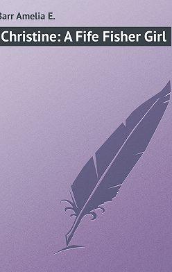 Amelia Barr - Christine: A Fife Fisher Girl