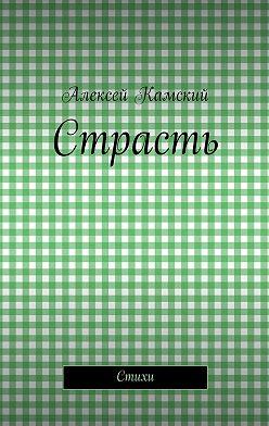 Алексей Камский - Страсть. Стихи