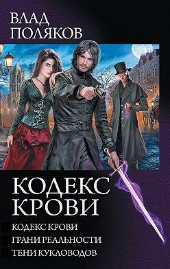 Влад Поляков - Кодекс крови: Кодекс крови. Грани реальности. Тени кукловодов (сборник)