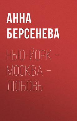 Анна Берсенева - Нью-Йорк – Москва – Любовь