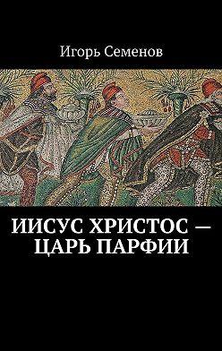 Игорь Семенов - Иисус Христос– царь Парфии