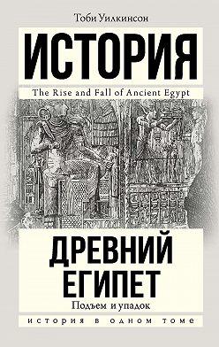 Тоби Уилкинсон - Древний Египет. Подъем и упадок