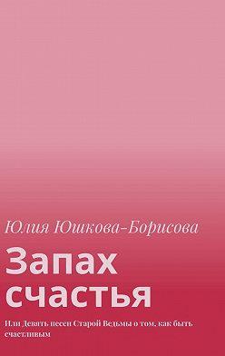 Юлия Юшкова-Борисова - Запах счастья. Или Девять песен Старой Ведьмы отом, как быть счастливым