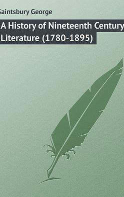 George Saintsbury - A History of Nineteenth Century Literature (1780-1895)