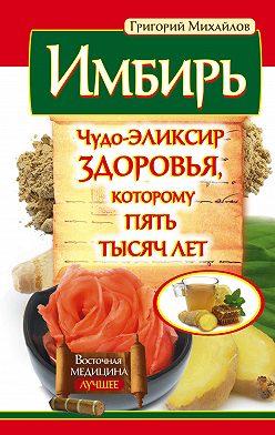 Григорий Михайлов - Имбирь. Чудо-эликсир здоровья, которому пять тысяч лет