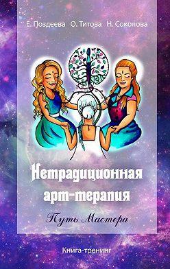 Елена Поздеева - Нетрадиционная арт‑терапия. Путь Мастера. Книга-тренинг