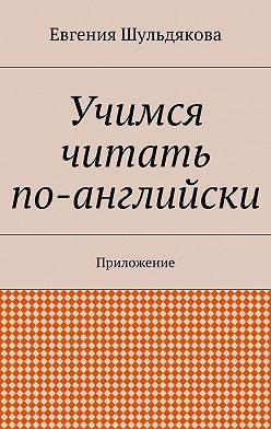 Евгения Шульдякова - Учимся читать по-английски. Приложение