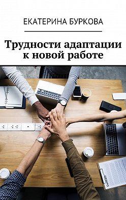 Екатерина Буркова - Трудности адаптации к новой работе