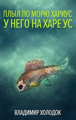 Владимир Холодок - Плыл по морю хариус