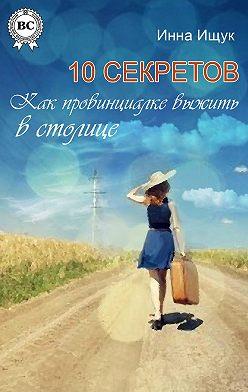 Инна Ищук - 10 секретов. Как провинциалке выжить в столице