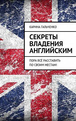 Карина Гальченко - Секреты владения английским. Пора всё расставить посвоим местам!