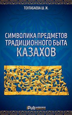 Шайзада Тохтабаева - Символика предметов традиционного быта казахов