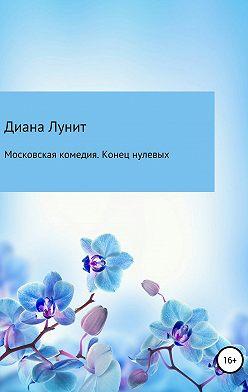Диана Лунит - Московская комедия. Конец нулевых