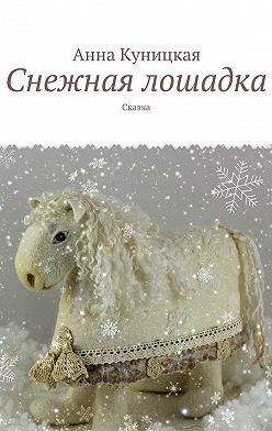 Анна Куницкая - Снежная лошадка. Сказка
