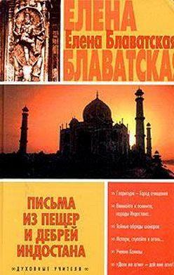 Елена Блаватская - Письма из пещер и дебрей Индостана