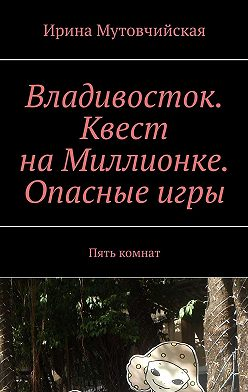 Ирина Мутовчийская - Владивосток. Квест наМиллионке. Опасныеигры. Пять комнат
