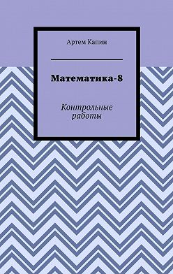 Артем Капин - Математика-8. Контрольные работы