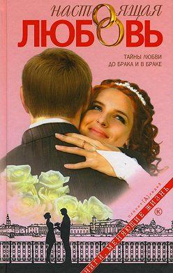 Неустановленный автор - Настоящая любовь. Тайны любви до брака и в браке