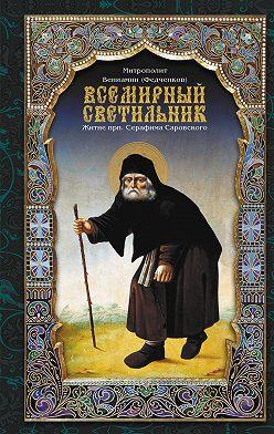 митрополит Вениамин (Федченков) - Всемирный светильник. Житие преподобного Серафима, Саровского чудотворца