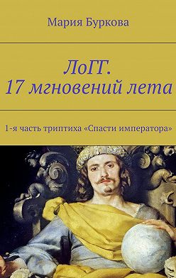 Мария Буркова - ЛоГГ. 17мгновенийлета. 1-ячасть триптиха «Спасти императора»