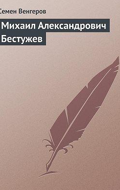 Семен Венгеров - Михаил Александрович Бестужев