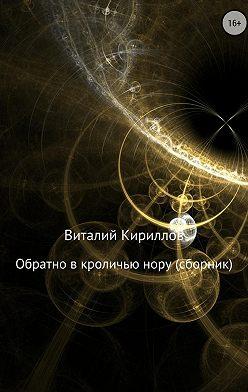 Виталий Кириллов - Обратно в кроличью нору. Сборник рассказов
