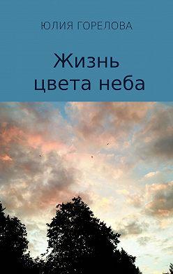 Юлия Горелова - Жизнь цвета неба