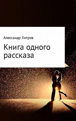 Александр Хитров - Книга одного рассказа