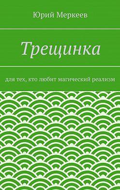 Юрий Меркеев - Трещинка. Для тех, кто любит магический реализм