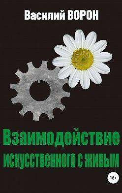 Василий Ворон - Взаимодействие искусственного с живым