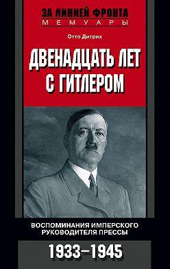 Отто Дитрих - Двенадцать лет с Гитлером. Воспоминания имперского руководителя прессы. 1933-1945