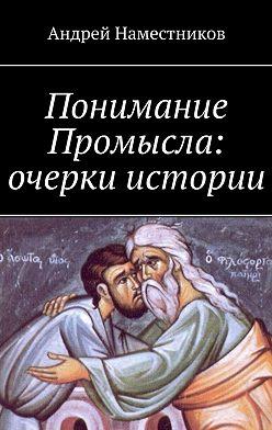 Андрей Наместников - Понимание Промысла: очерки истории