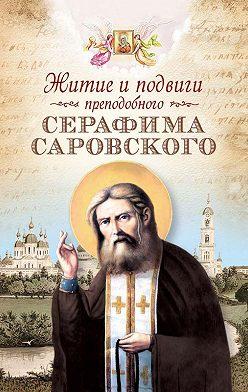 Коллектив авторов - Житие и подвиги преподобного Серафима Саровского (сборник)