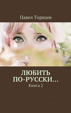 Павел Торшин - Любить по-русски… Книга2